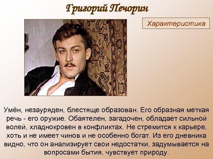 Григорий Печорин Характеристика Умён, незауряден, блестяще образован. Его образная меткая речь - его оружие.