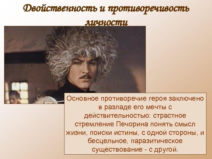 Двойственность и противоречивость личности Основное противоречие героя заключено в разладе его мечты с действительностью: