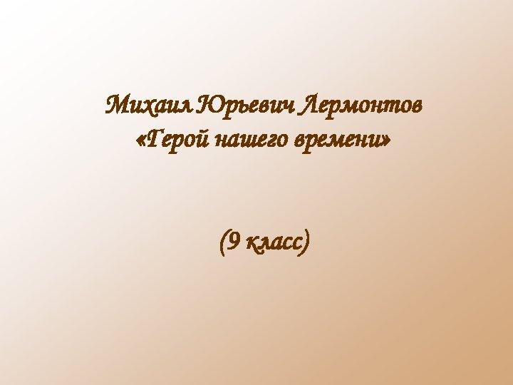 Михаил Юрьевич Лермонтов «Герой нашего времени» (9 класс)