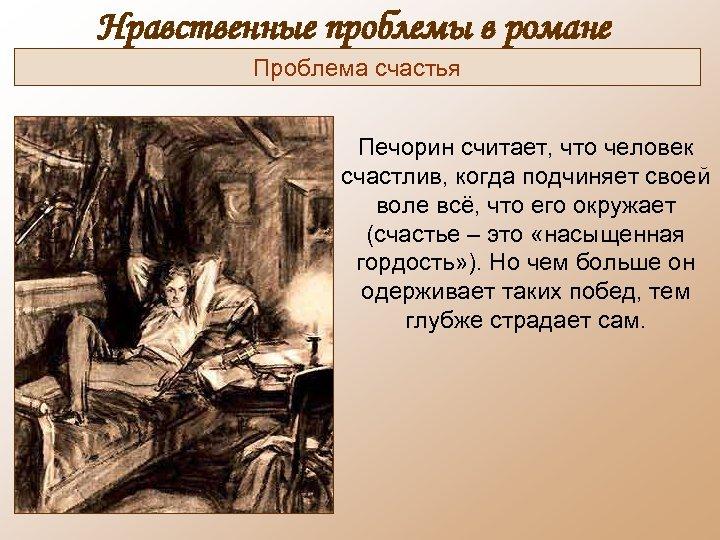 Нравственные проблемы в романе Проблема счастья Печорин считает, что человек счастлив, когда подчиняет своей
