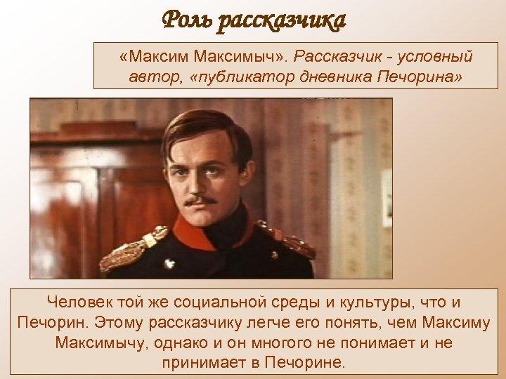Роль рассказчика «Максимыч» . Рассказчик - условный автор, «публикатор дневника Печорина» Человек той же