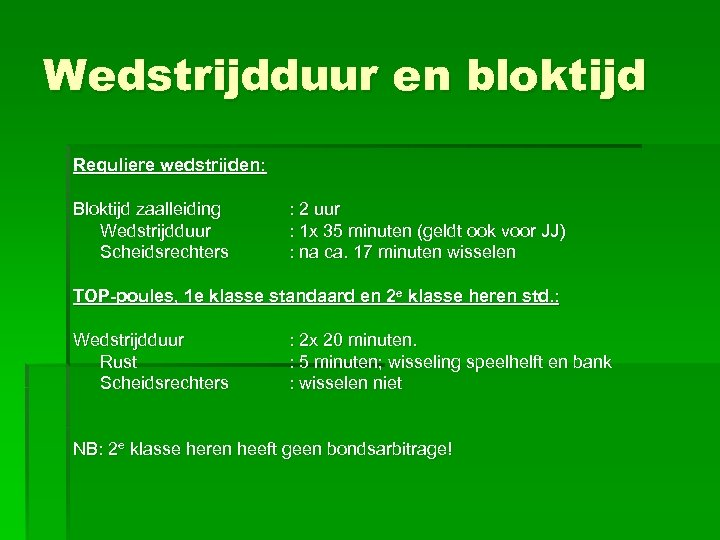 Wedstrijdduur en bloktijd Reguliere wedstrijden: Bloktijd zaalleiding Wedstrijdduur Scheidsrechters : 2 uur : 1