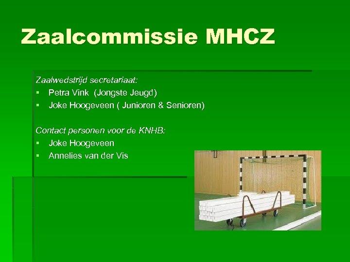 Zaalcommissie MHCZ Zaalwedstrijd secretariaat: § Petra Vink (Jongste Jeugd) § Joke Hoogeveen ( Junioren