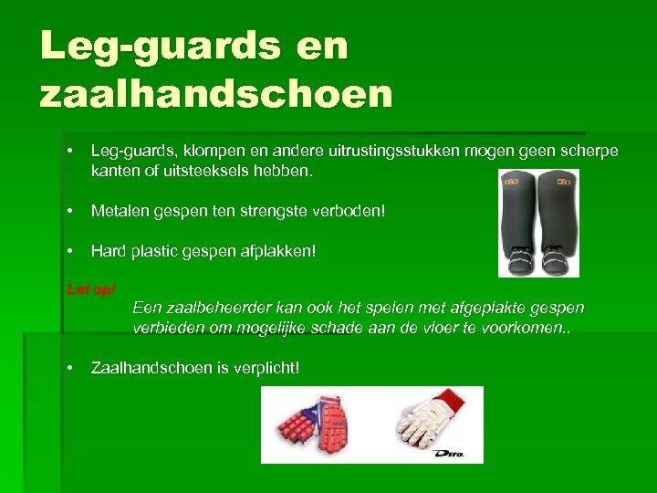 Leg-guards en zaalhandschoen • Leg-guards, klompen en andere uitrustingsstukken mogen geen scherpe kanten of