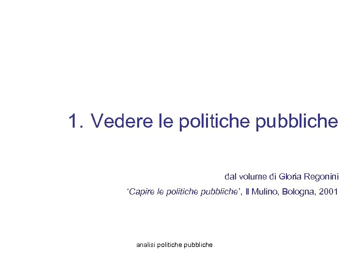 1. Vedere le politiche pubbliche dal volume di Gloria Regonini 'Capire le politiche pubbliche',