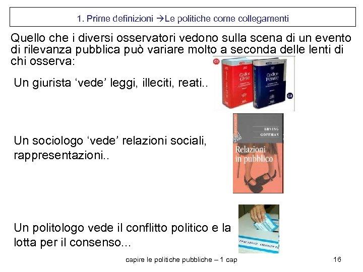 1. Prime definizioni Le politiche come collegamenti Quello che i diversi osservatori vedono sulla