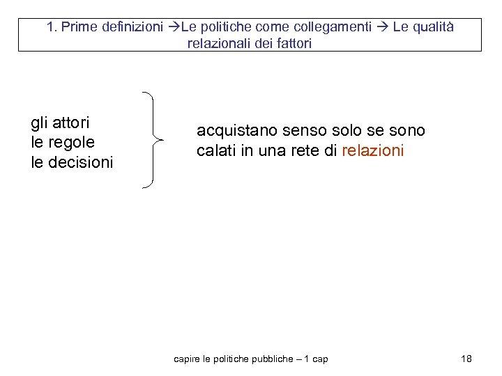 1. Prime definizioni Le politiche come collegamenti Le qualità relazionali dei fattori gli attori