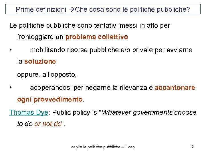 Prime definizioni Che cosa sono le politiche pubbliche? Le politiche pubbliche sono tentativi messi
