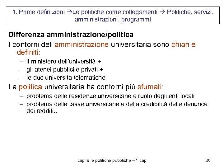 1. Prime definizioni Le politiche come collegamenti Politiche, servizi, amministrazioni, programmi Differenza amministrazione/politica I