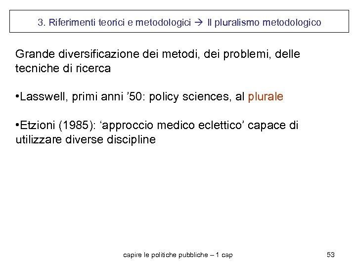 3. Riferimenti teorici e metodologici Il pluralismo metodologico Grande diversificazione dei metodi, dei problemi,