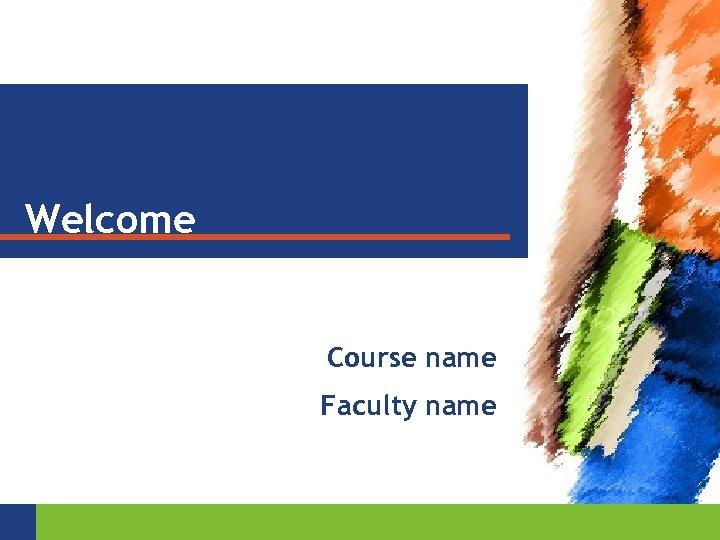 Welcome Course name Faculty name