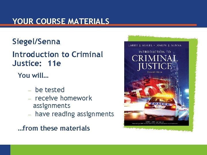YOUR COURSE MATERIALS Siegel/Senna Introduction to Criminal Justice: 11 e You will… be tested