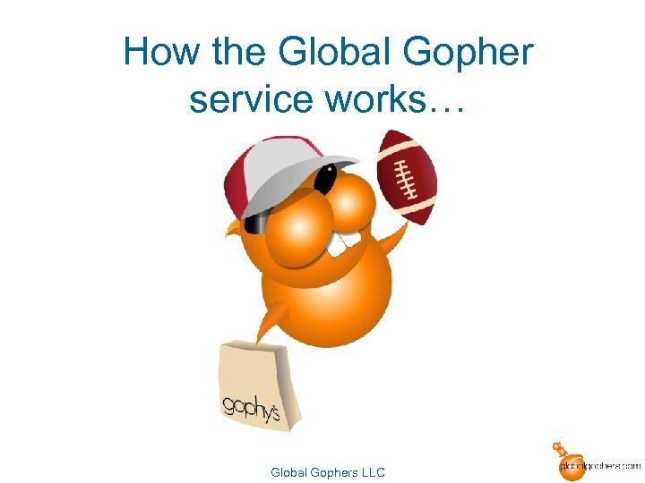 How the Global Gopher service works… Global Gophers LLC
