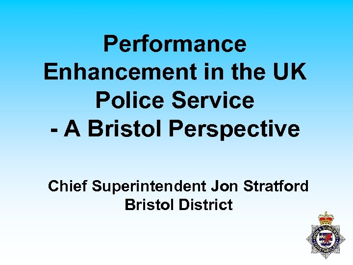 Performance Enhancement in the UK Police Service - A Bristol Perspective Chief Superintendent Jon