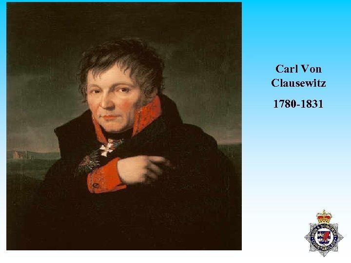 Carl Von Clausewitz 1780 -1831