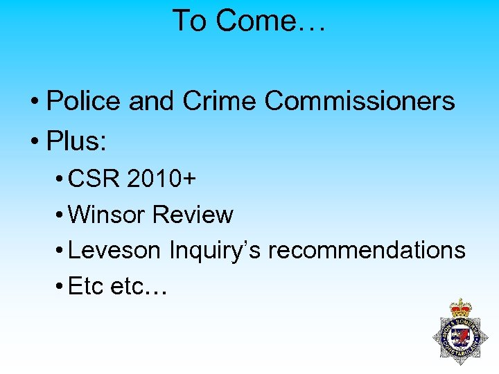To Come… • Police and Crime Commissioners • Plus: • CSR 2010+ • Winsor