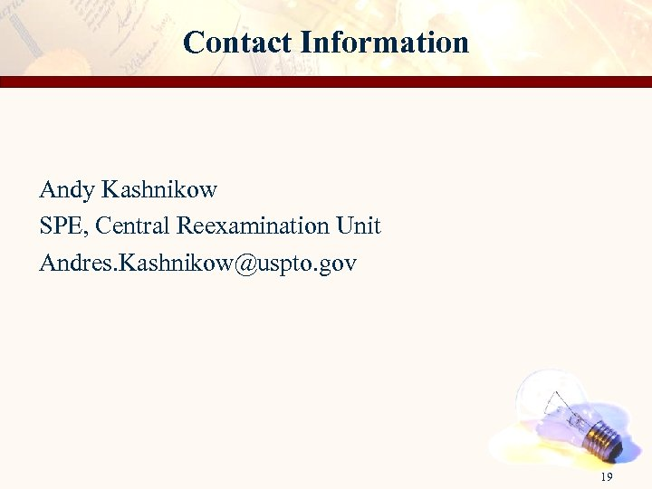 Contact Information Andy Kashnikow SPE, Central Reexamination Unit Andres. Kashnikow@uspto. gov 19