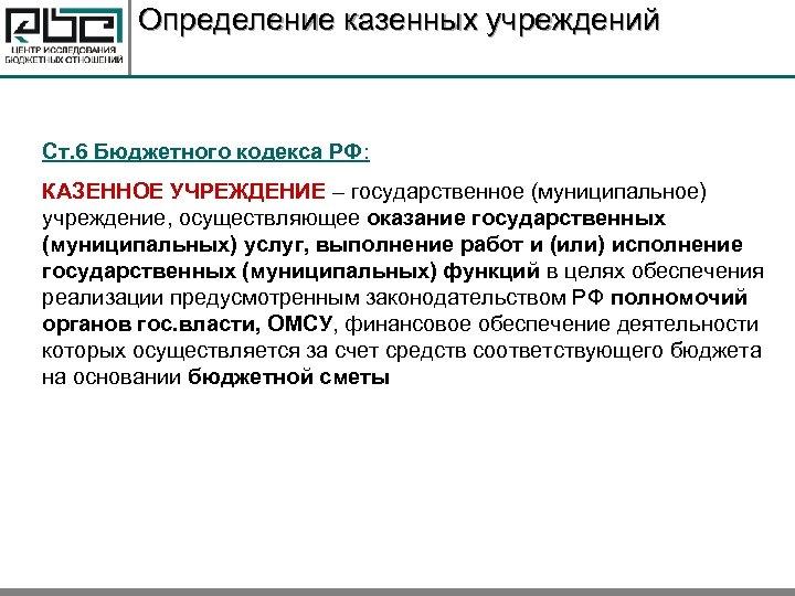 Определение казенных учреждений Ст. 6 Бюджетного кодекса РФ: КАЗЕННОЕ УЧРЕЖДЕНИЕ – государственное (муниципальное) учреждение,