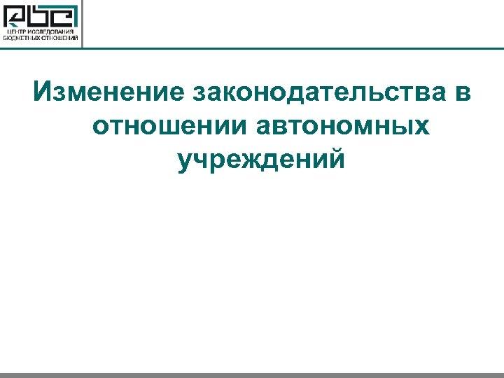 Изменение законодательства в отношении автономных учреждений