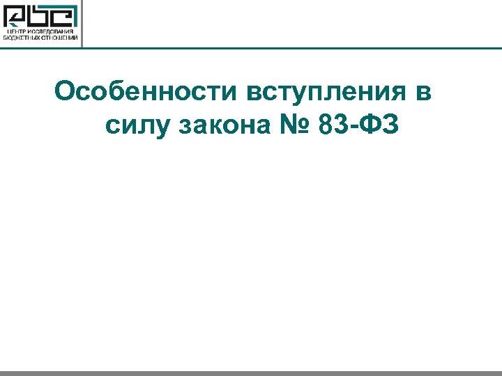 Особенности вступления в силу закона № 83 -ФЗ