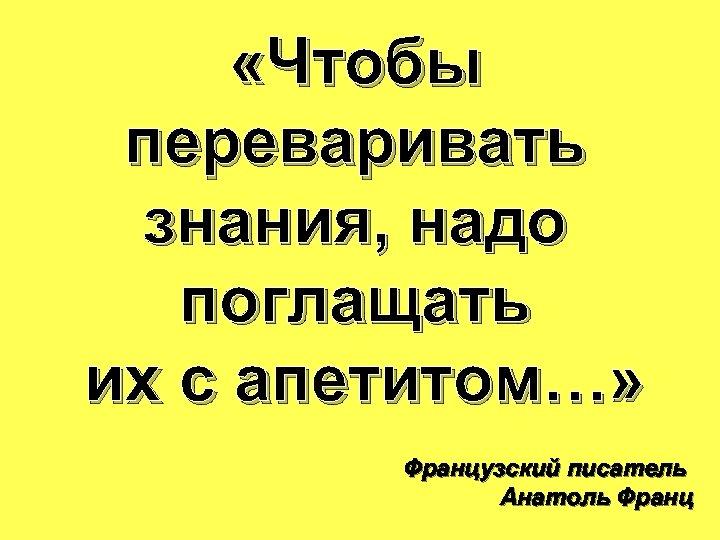 «Чтобы переваривать знания, надо поглащать их с апетитом…» Французский писатель Анатоль Франц