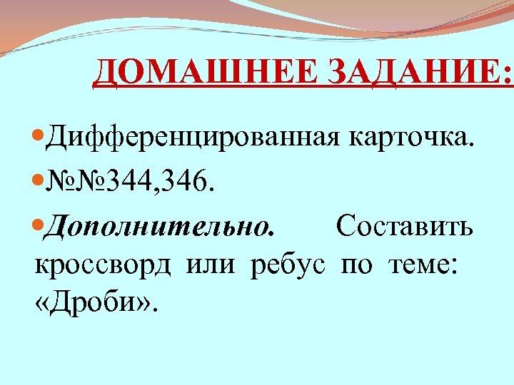ДОМАШНЕЕ ЗАДАНИЕ: Дифференцированная карточка. №№ 344, 346. Дополнительно. Составить кроссворд или ребус по теме:
