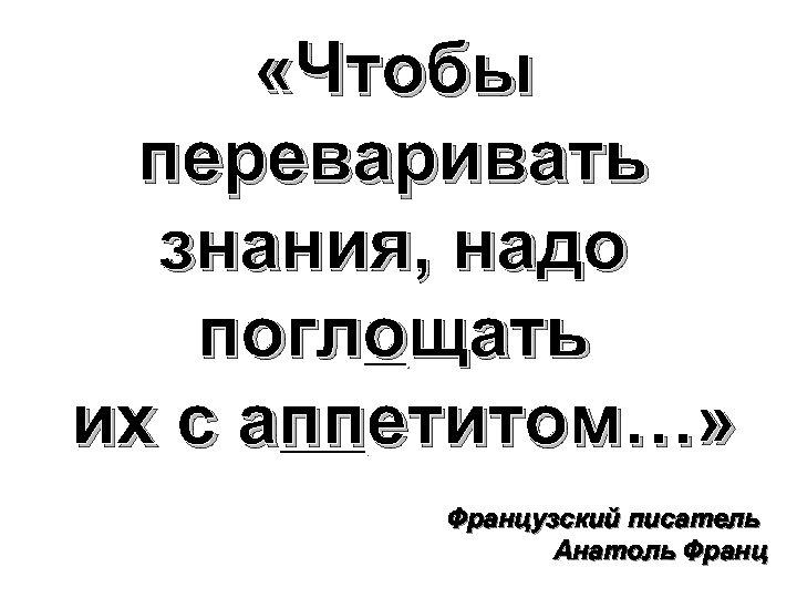 «Чтобы переваривать знания, надо поглощать их с аппетитом…» Французский писатель Анатоль Франц