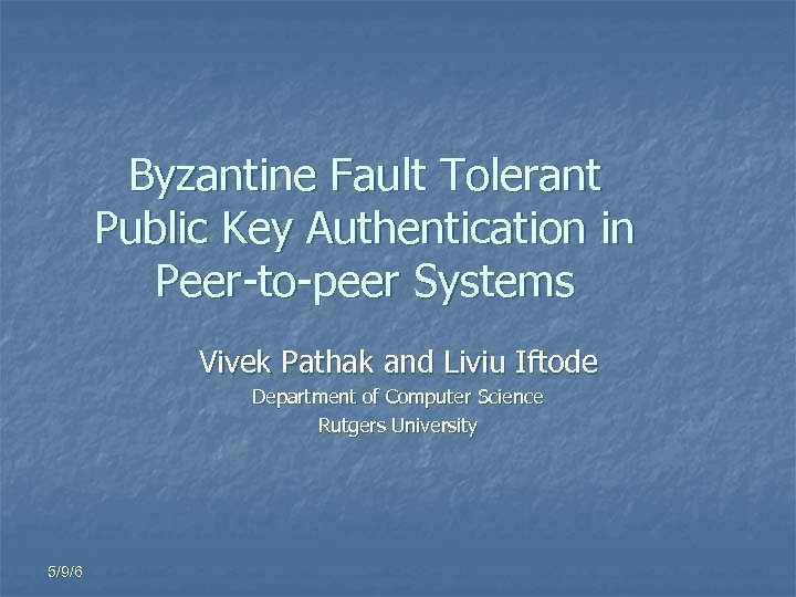 Byzantine Fault Tolerant Public Key Authentication in Peer-to-peer Systems Vivek Pathak and Liviu Iftode