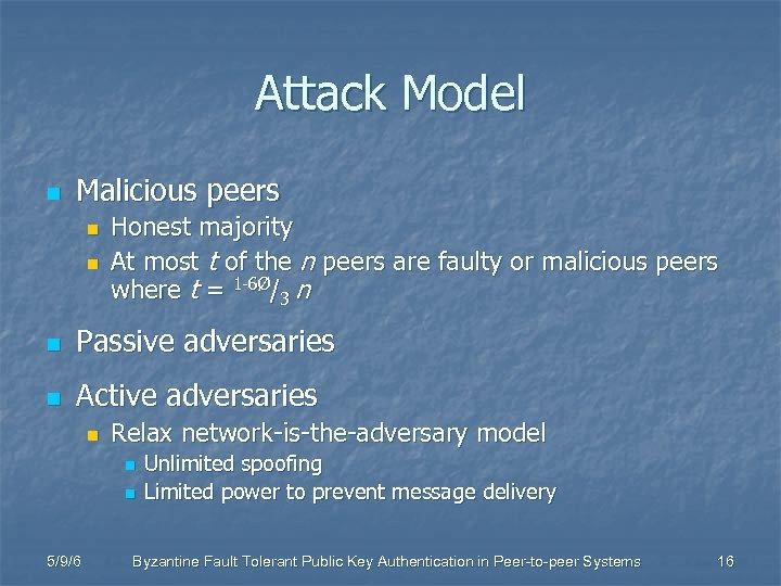 Attack Model n Malicious peers n n Honest majority At most t of the