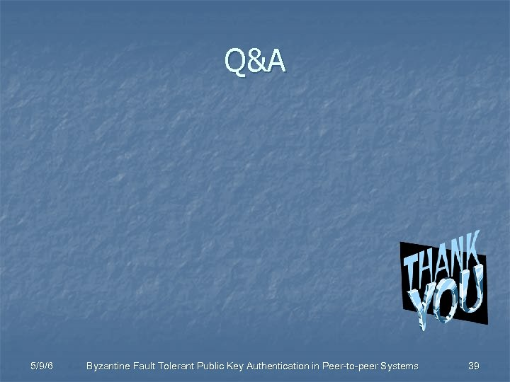 Q&A 5/9/6 Byzantine Fault Tolerant Public Key Authentication in Peer-to-peer Systems 39