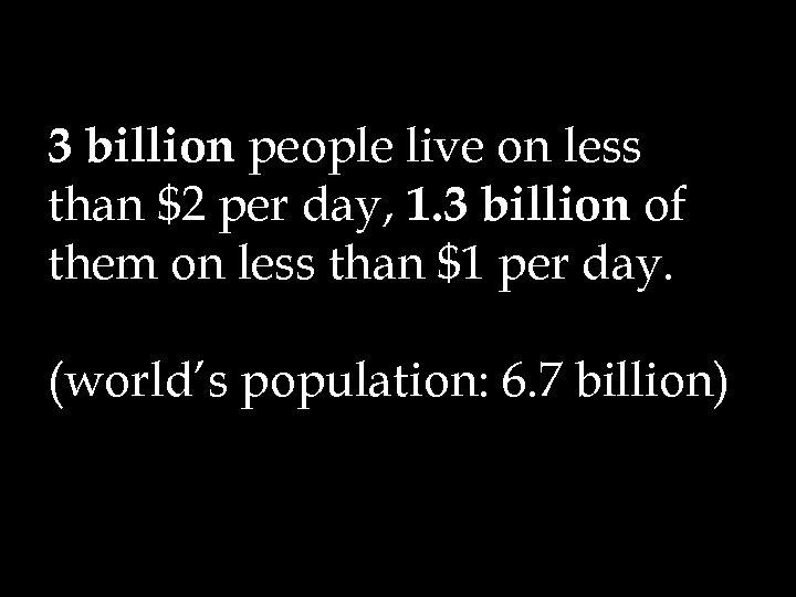 3 billion people live on less than $2 per day, 1. 3 billion of