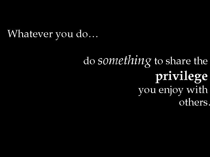Whatever you do… do something to share the privilege you enjoy with others.