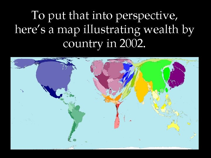 To put that into perspective, here's a map illustrating wealth by country in 2002.