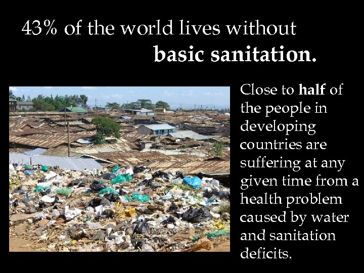 43% of the world lives without basic sanitation. Close to half of the people