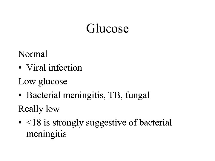 Glucose Normal • Viral infection Low glucose • Bacterial meningitis, TB, fungal Really low
