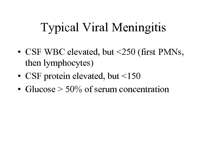 Typical Viral Meningitis • CSF WBC elevated, but <250 (first PMNs, then lymphocytes) •