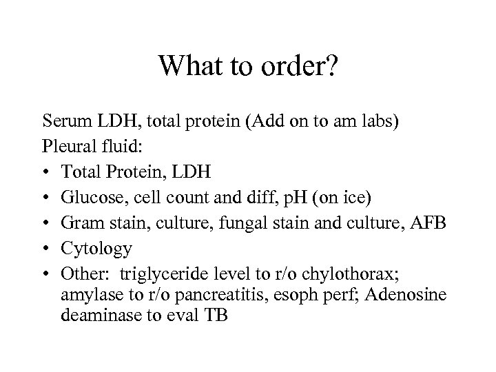 What to order? Serum LDH, total protein (Add on to am labs) Pleural fluid: