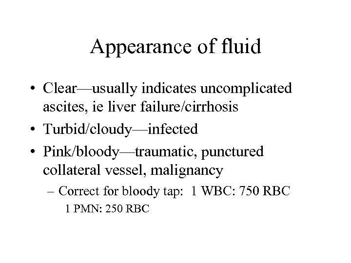 Appearance of fluid • Clear—usually indicates uncomplicated ascites, ie liver failure/cirrhosis • Turbid/cloudy—infected •
