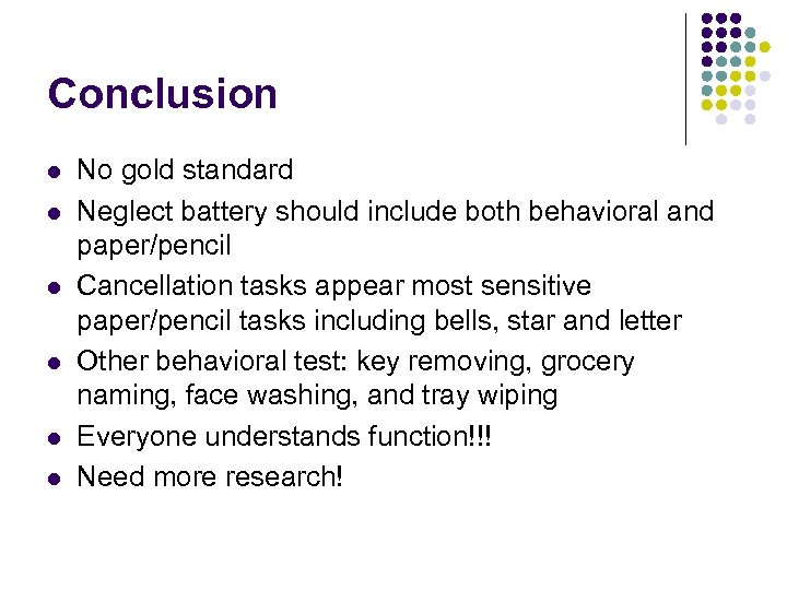 Conclusion l l l No gold standard Neglect battery should include both behavioral and