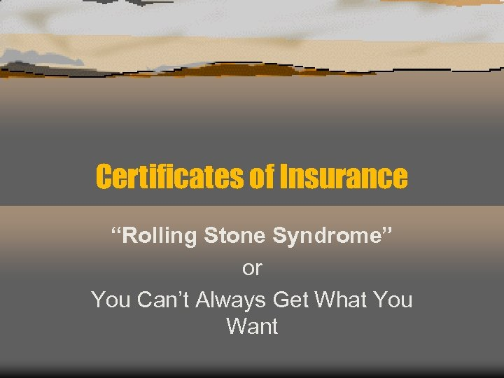 "Certificates of Insurance ""Rolling Stone Syndrome"" or You Can't Always Get What You Want"