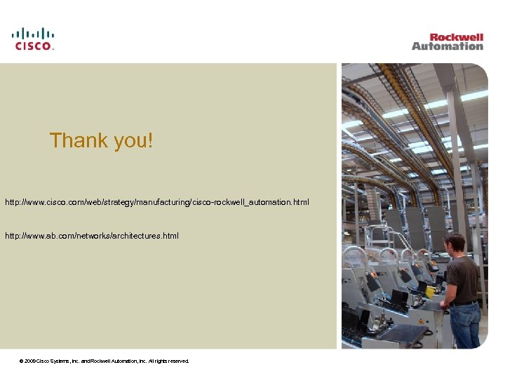 Thank you! http: //www. cisco. com/web/strategy/manufacturing/cisco-rockwell_automation. html http: //www. ab. com/networks/architectures. html © 2009