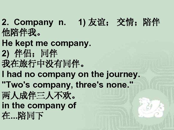 2. Company n. 1) 友谊; 交情;陪伴 他陪伴我。 He kept me company. 2) 伴侣;同伴 我在旅行中没有同伴。