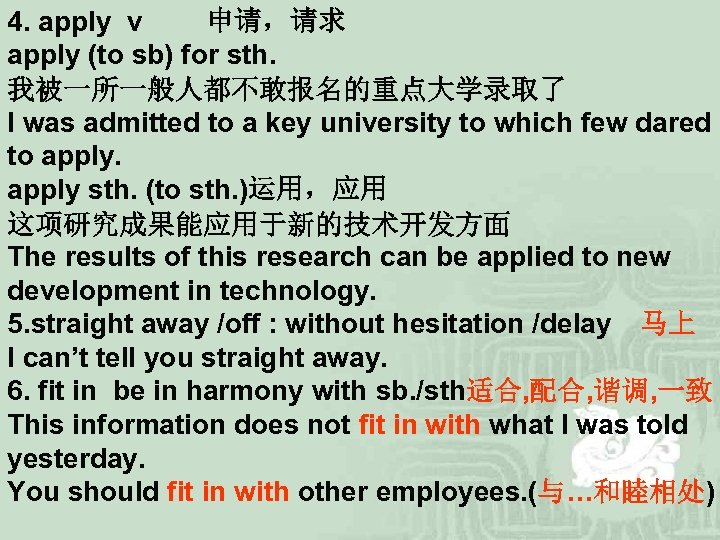 4. apply v   申请,请求 apply (to sb) for sth. 我被一所一般人都不敢报名的重点大学录取了 I was admitted to