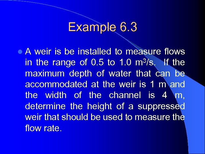 Example 6. 3 l A weir is be installed to measure flows in the