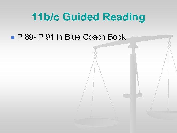 11 b/c Guided Reading n P 89 - P 91 in Blue Coach Book