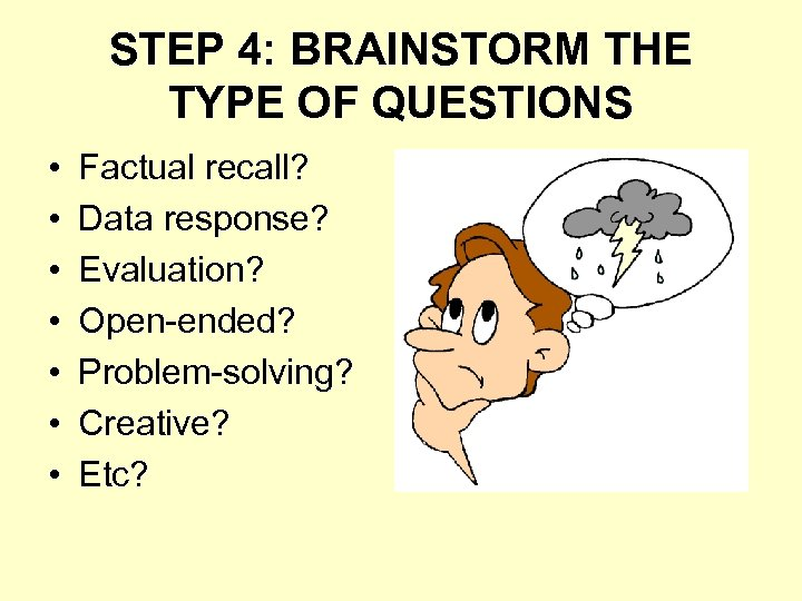 STEP 4: BRAINSTORM THE TYPE OF QUESTIONS • • Factual recall? Data response? Evaluation?