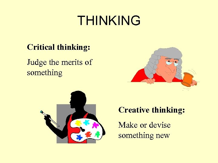 THINKING Critical thinking: Judge the merits of something Creative thinking: Make or devise something