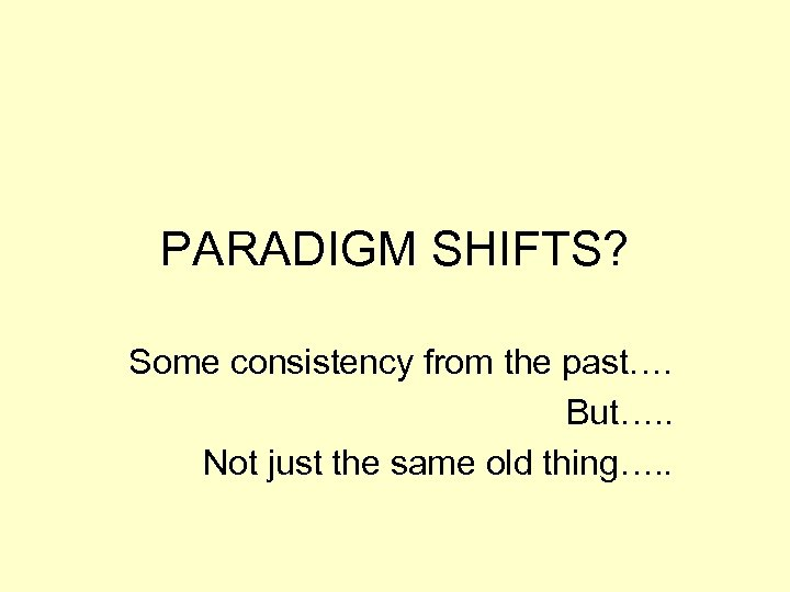 PARADIGM SHIFTS? Some consistency from the past…. But…. . Not just the same old