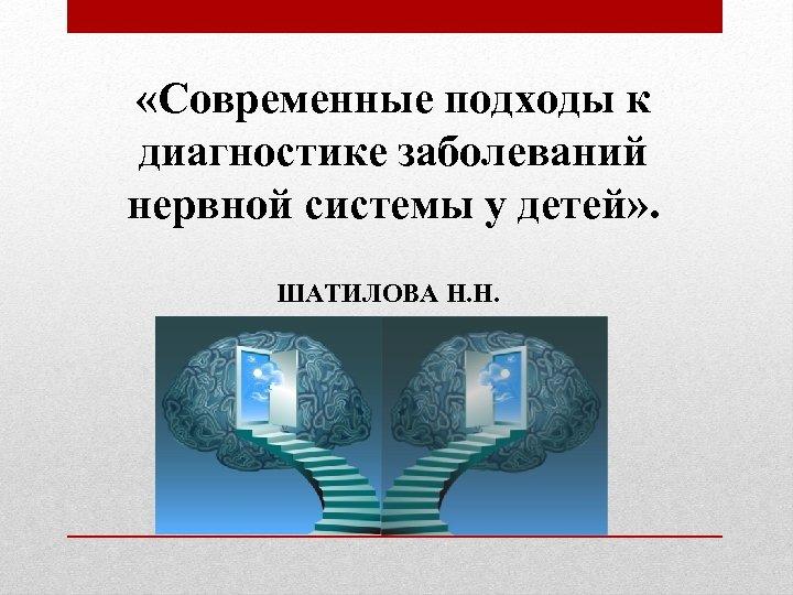 «Современные подходы к диагностике заболеваний нервной системы у детей» . ШАТИЛОВА Н. Н.