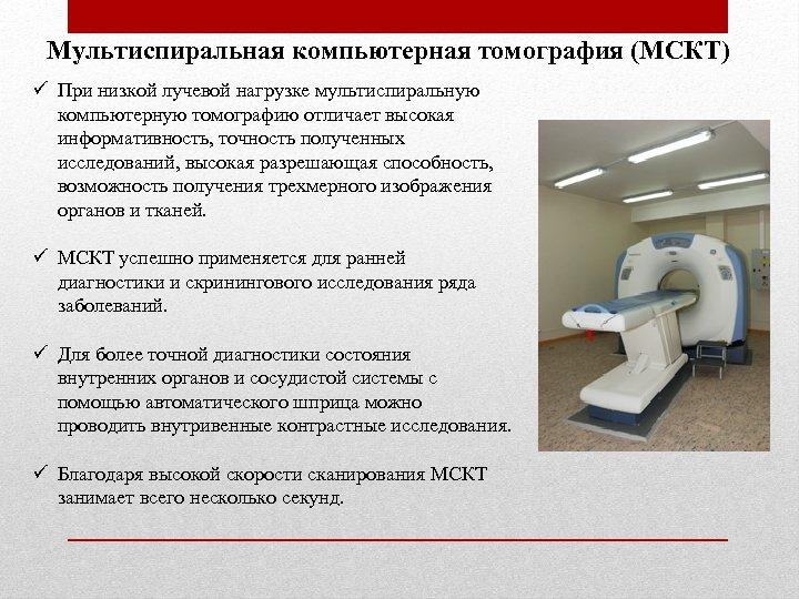 Мультиспиральная компьютерная томография (МСКТ) ü При низкой лучевой нагрузке мультиспиральную компьютерную томографию отличает высокая